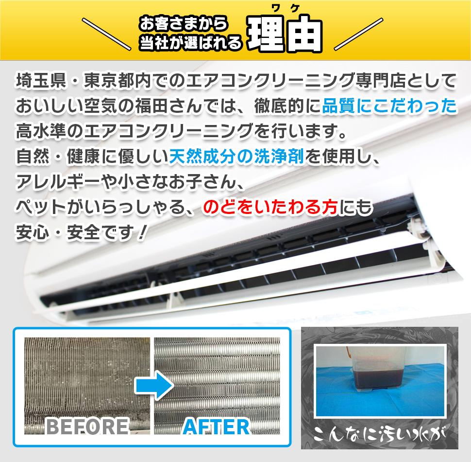 お客さまから当社が選ばれる理由 埼玉県・東京都内でのエアコンクリーニング専門店としておいしい空気の福田さんでは、徹底的に品質にこだわった高水準のエアコンクリーニングを行います。 自然・健康に優しい天然成分の洗浄剤を使用し、アレルギーやちいさなお子さん、ペットがいらっしゃる、のどをいたわれる方にも安心・安全です!