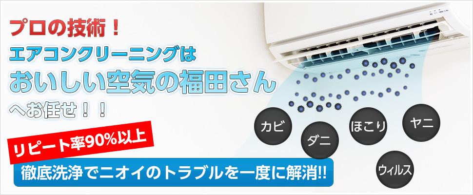 福田商会イメージ プロの技術! エアコンクリーニングは おいしい空気の福田さん へお任せ!! 徹底洗浄でニオイのトラブルを一度に解消!! カビ ダニ ほこり ヤニ ウィルス リピート率90%以上